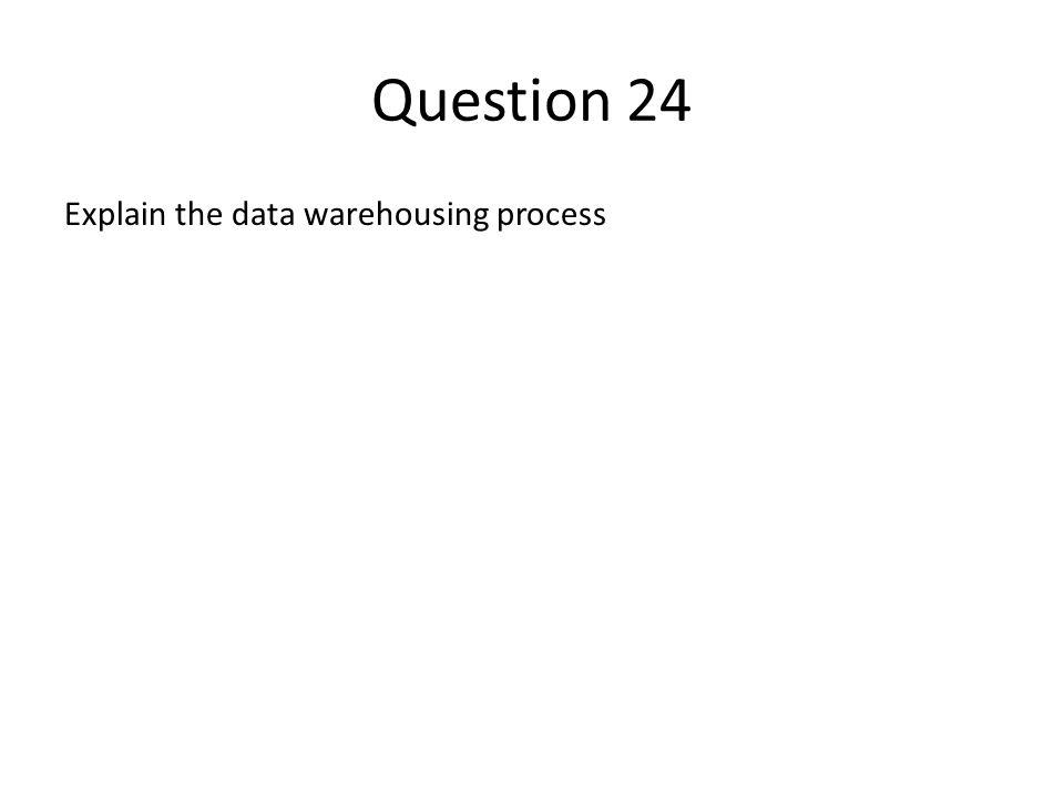 Question 24 Explain the data warehousing process