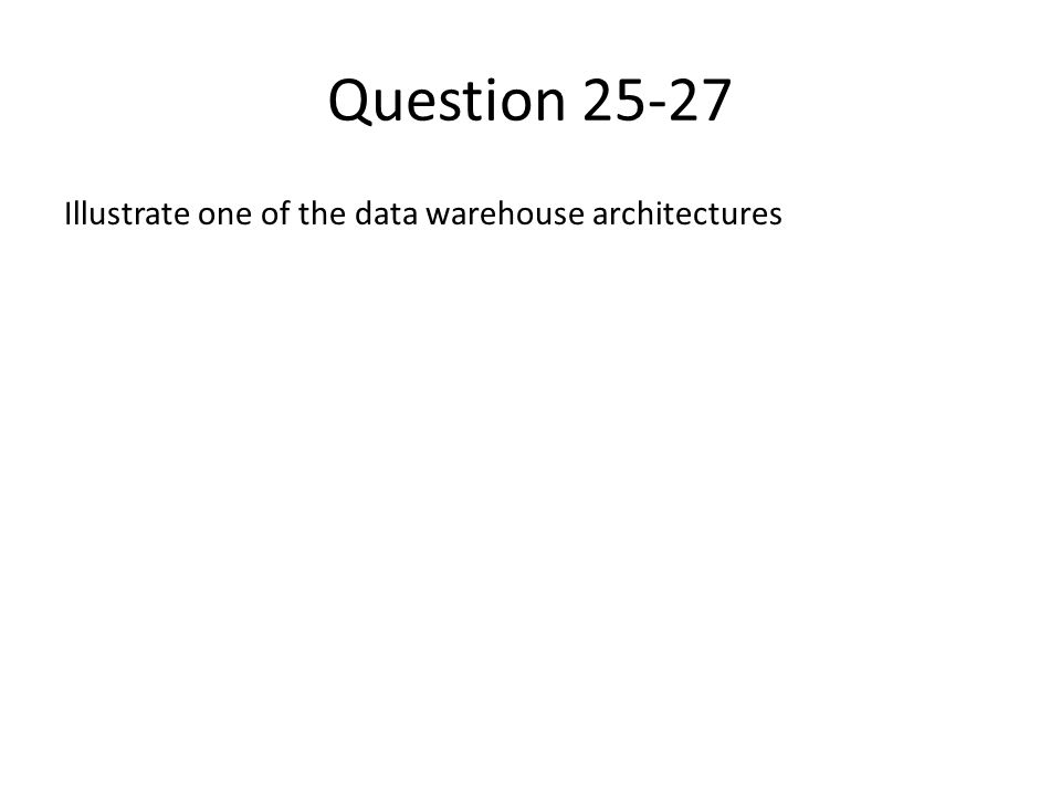 Question 25-27 Illustrate one of the data warehouse architectures