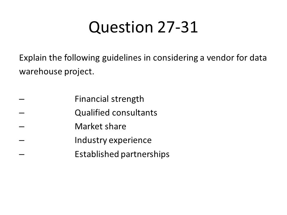 Question 27-31 Explain the following guidelines in considering a vendor for data. warehouse project.