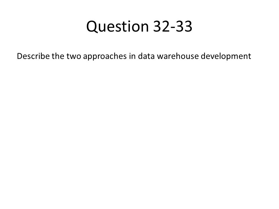 Question 32-33 Describe the two approaches in data warehouse development