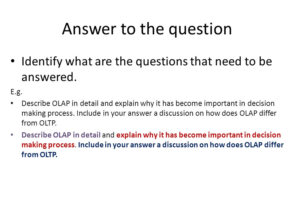 Answer to the question Identify what are the questions that need to be answered. E.g.