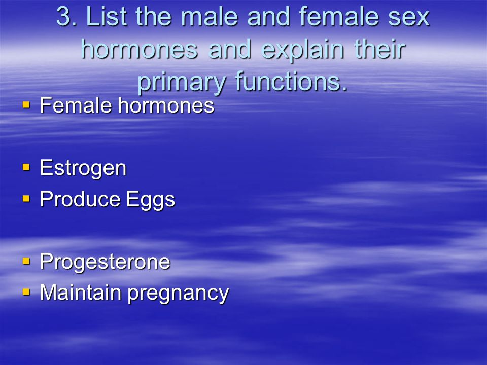 3. List the male and female sex hormones and explain their primary functions.