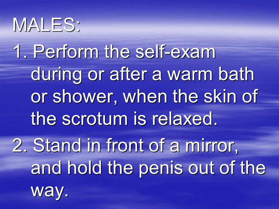 MALES: 1. Perform the self-exam during or after a warm bath or shower, when the skin of the scrotum is relaxed.