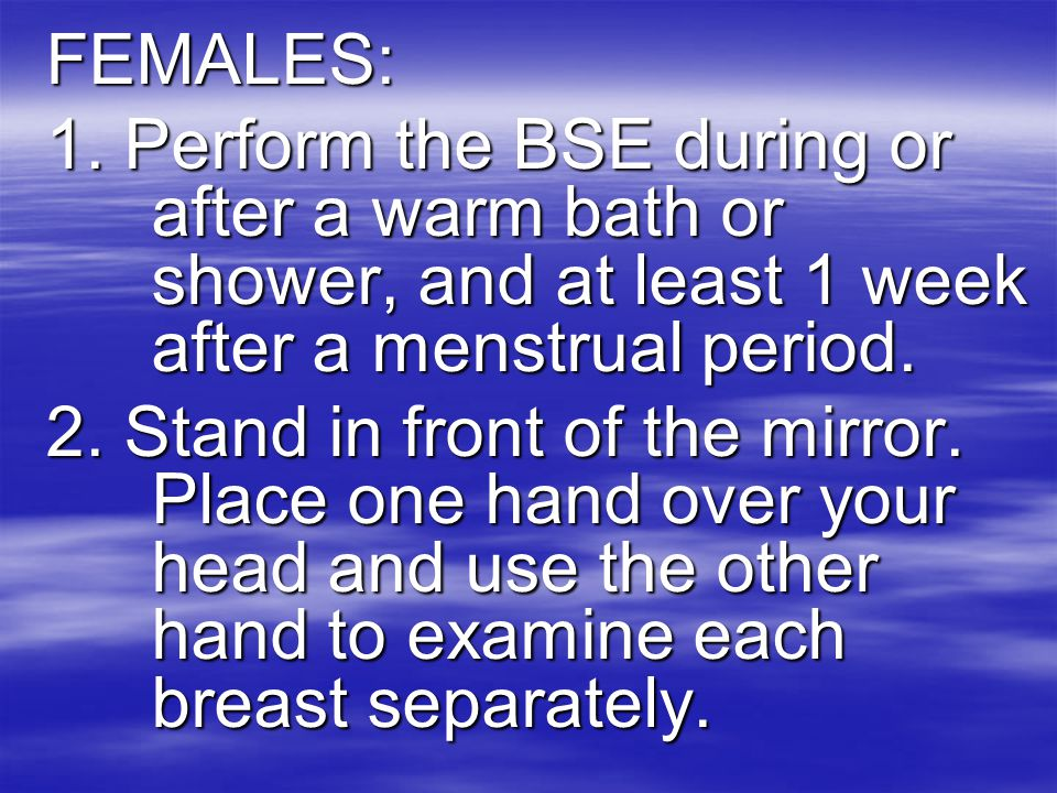 FEMALES: 1. Perform the BSE during or after a warm bath or shower, and at least 1 week after a menstrual period.
