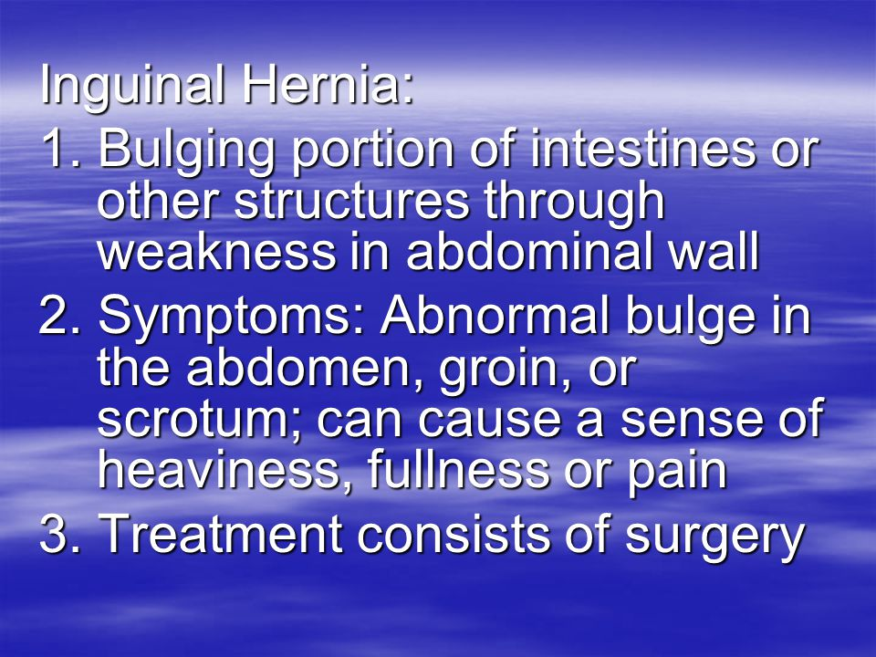 Inguinal Hernia: 1. Bulging portion of intestines or other structures through weakness in abdominal wall.