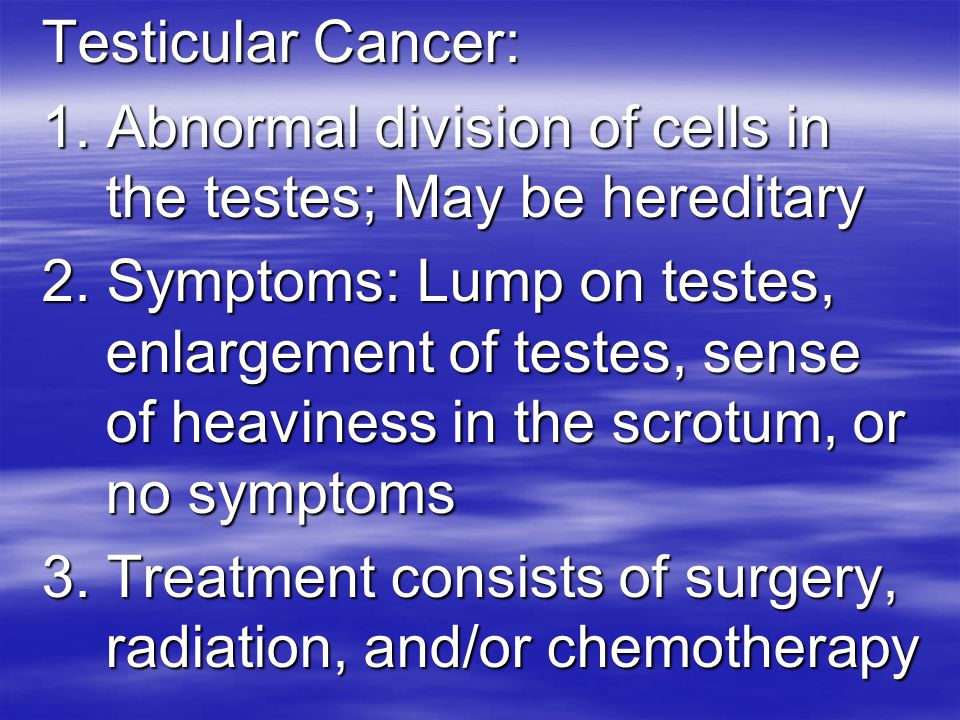 Testicular Cancer: 1. Abnormal division of cells in the testes; May be hereditary.