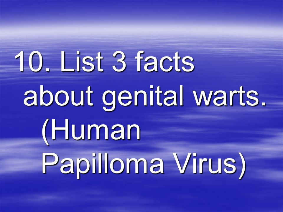 10. List 3 facts about genital warts. (Human Papilloma Virus)