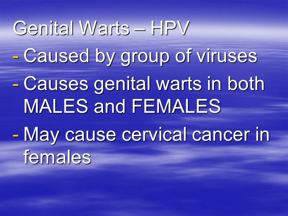 Genital Warts – HPV Caused by group of viruses. Causes genital warts in both MALES and FEMALES.