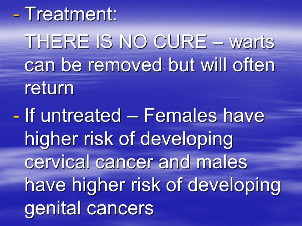 Treatment: THERE IS NO CURE – warts can be removed but will often return.