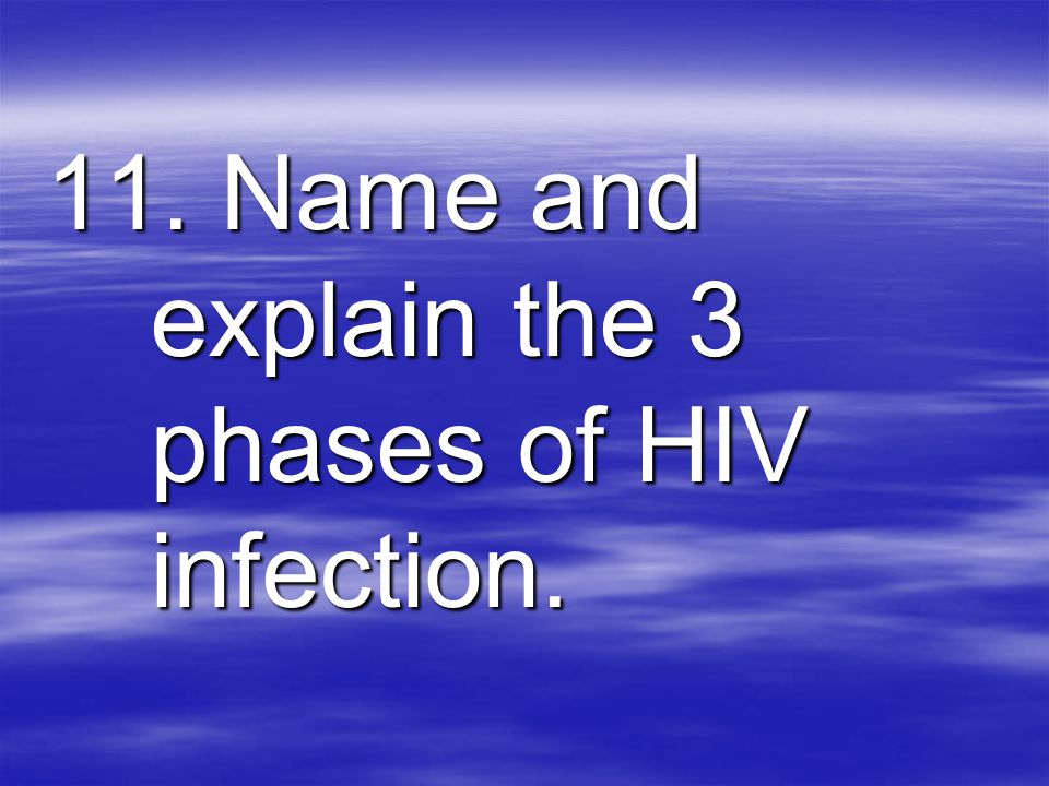 11. Name and explain the 3 phases of HIV infection.