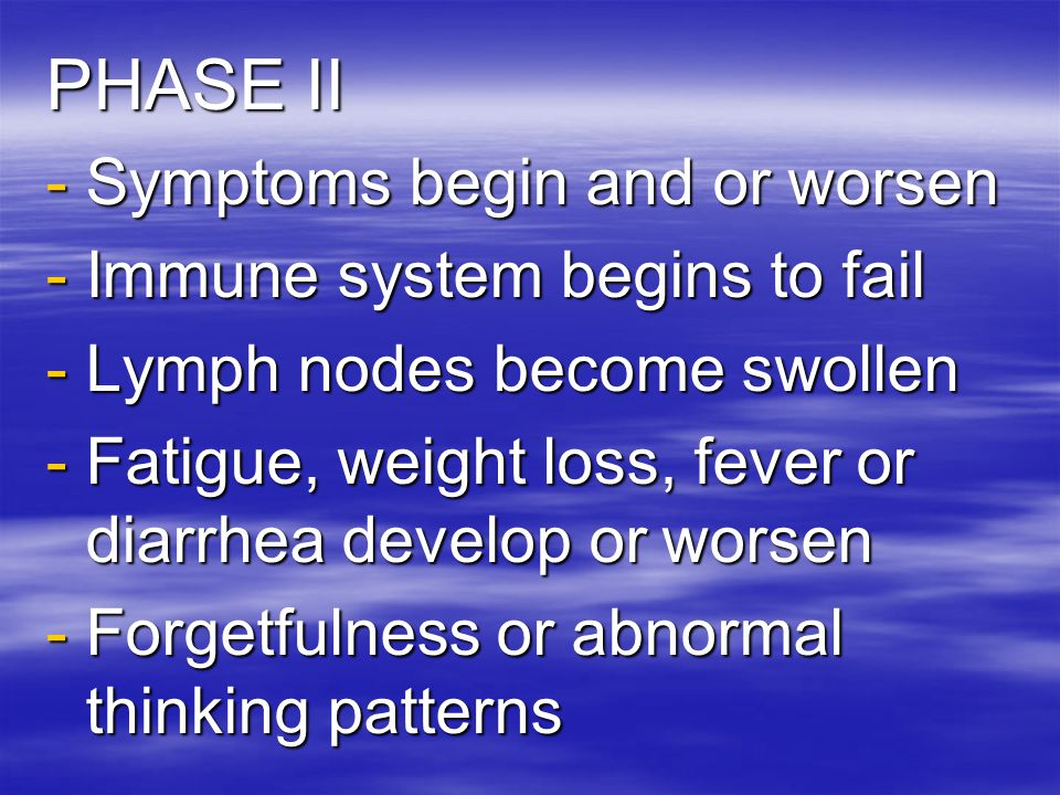 PHASE II Symptoms begin and or worsen Immune system begins to fail