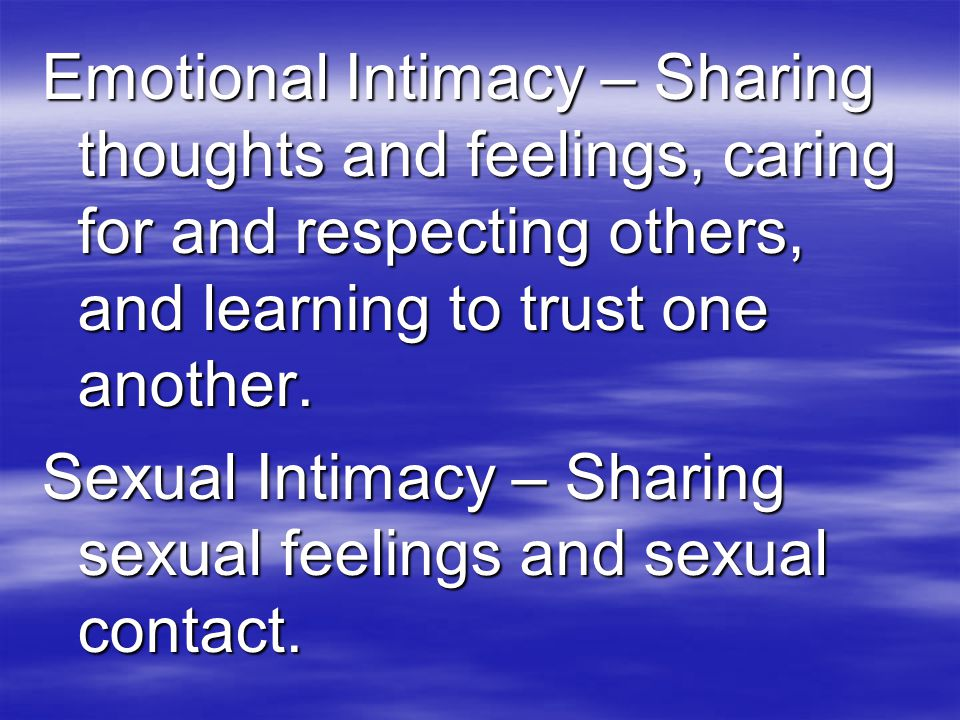 Emotional Intimacy – Sharing thoughts and feelings, caring for and respecting others, and learning to trust one another.