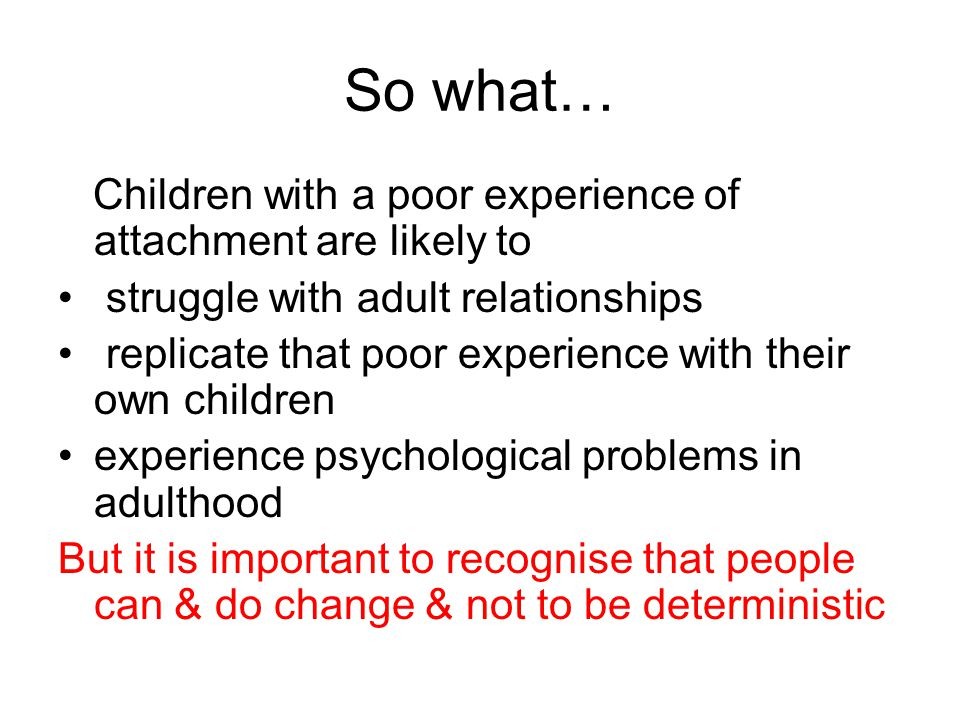 So what… Children with a poor experience of attachment are likely to