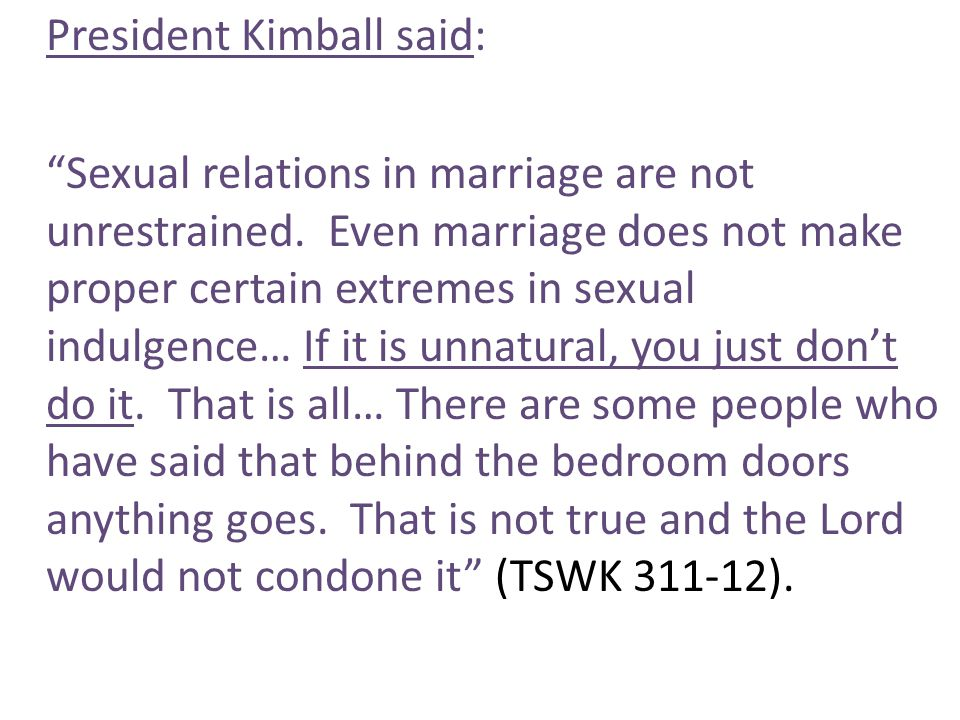 President Kimball said: Sexual relations in marriage are not unrestrained.