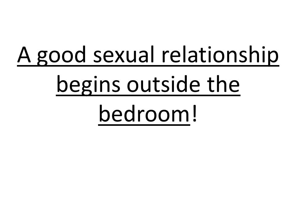 A good sexual relationship begins outside the bedroom!