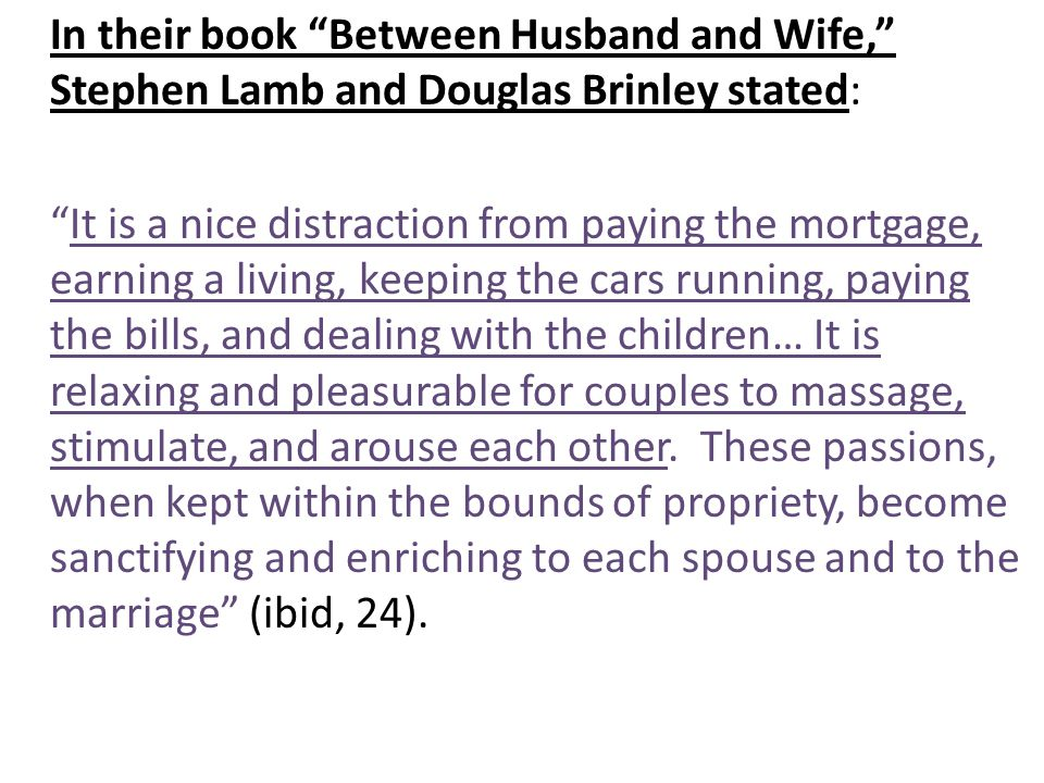 In their book Between Husband and Wife, Stephen Lamb and Douglas Brinley stated: It is a nice distraction from paying the mortgage, earning a living, keeping the cars running, paying the bills, and dealing with the children… It is relaxing and pleasurable for couples to massage, stimulate, and arouse each other.