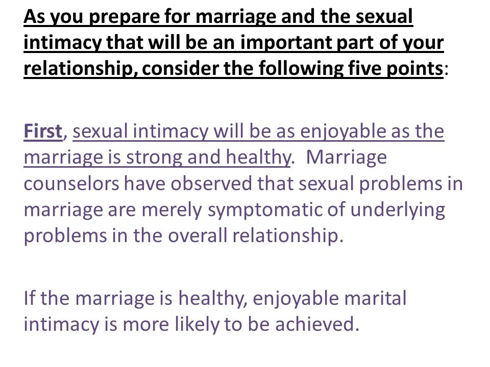 As you prepare for marriage and the sexual intimacy that will be an important part of your relationship, consider the following five points: First, sexual intimacy will be as enjoyable as the marriage is strong and healthy.