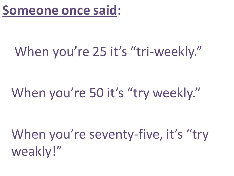 Someone once said: When you're 25 it's tri-weekly