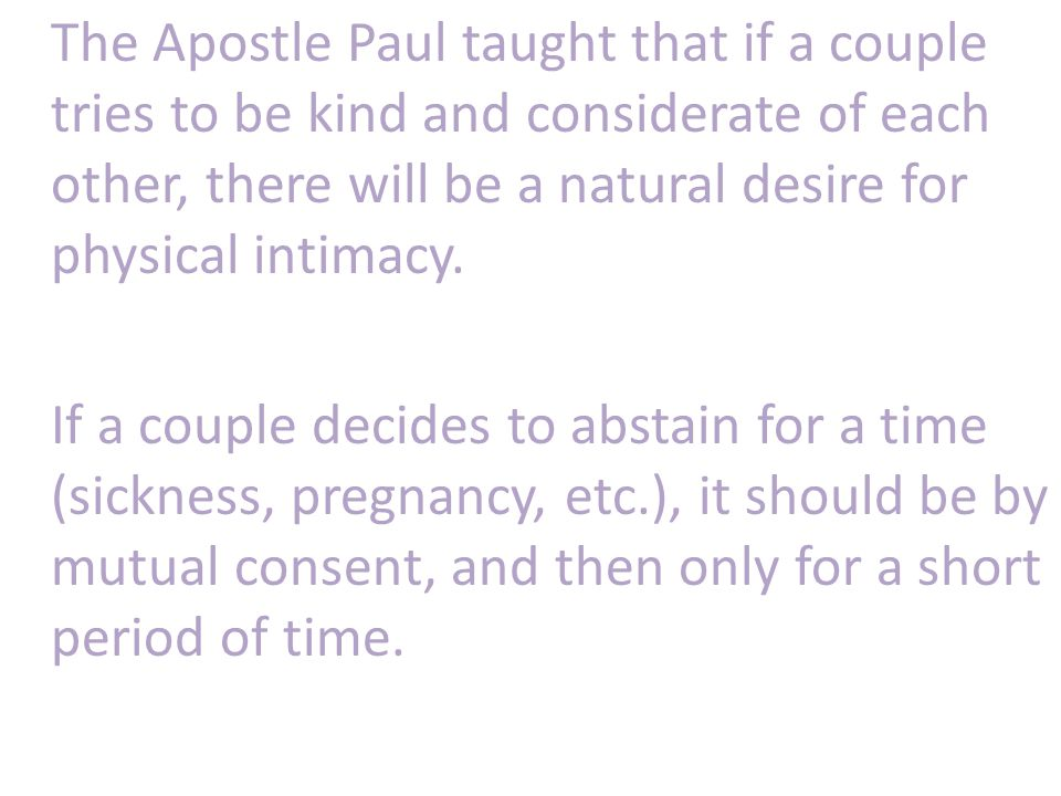 The Apostle Paul taught that if a couple tries to be kind and considerate of each other, there will be a natural desire for physical intimacy.