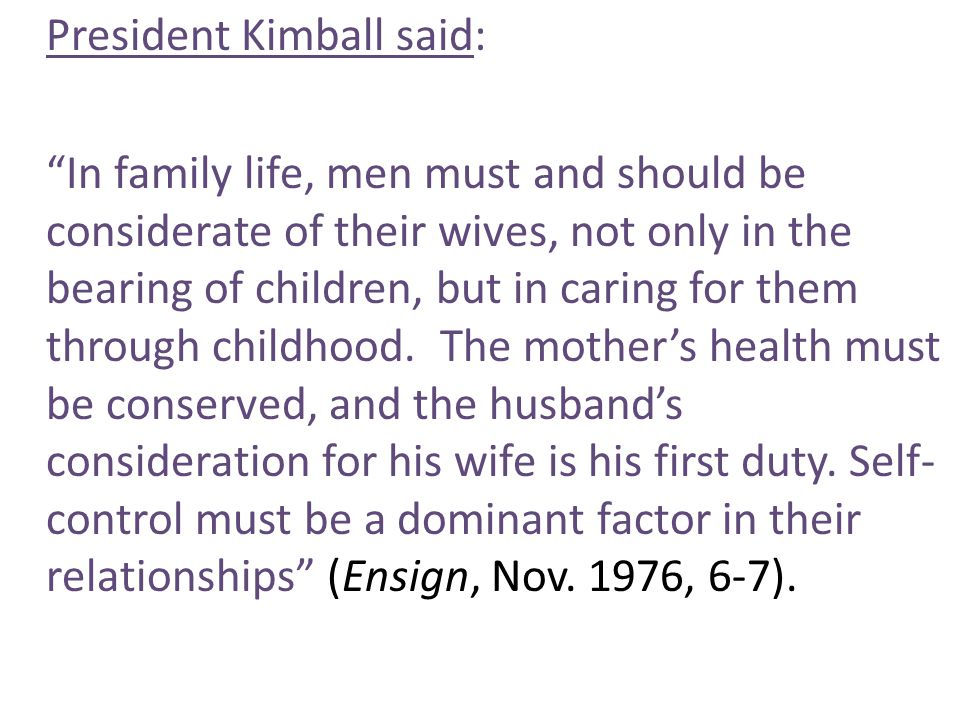 President Kimball said: In family life, men must and should be considerate of their wives, not only in the bearing of children, but in caring for them through childhood.