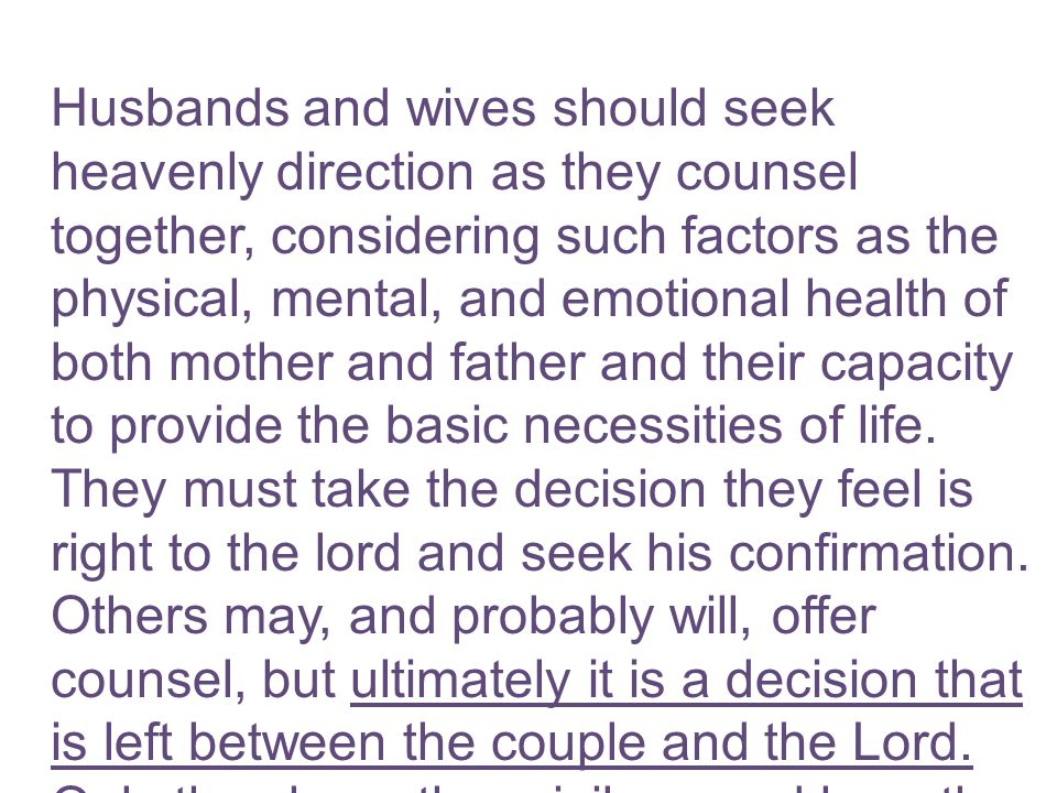 Husbands and wives should seek heavenly direction as they counsel together, considering such factors as the physical, mental, and emotional health of both mother and father and their capacity to provide the basic necessities of life.