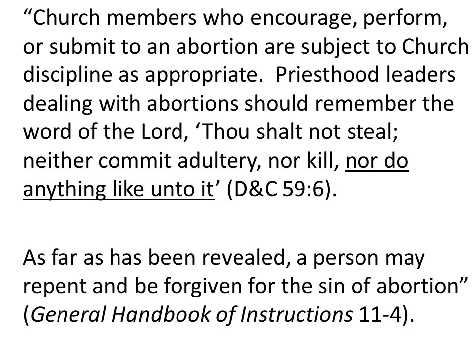 Church members who encourage, perform, or submit to an abortion are subject to Church discipline as appropriate.