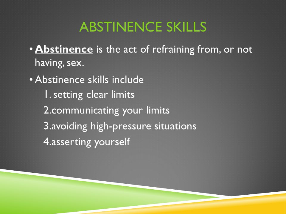 Abstinence Skills Abstinence is the act of refraining from, or not having, sex. Abstinence skills include.