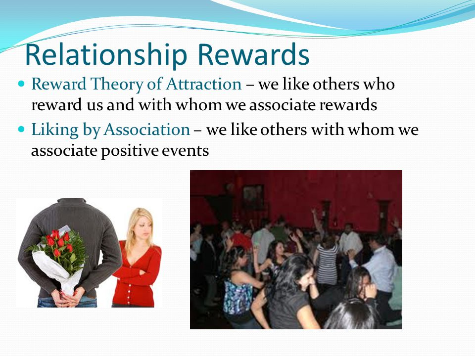 Relationship Rewards Reward Theory of Attraction – we like others who reward us and with whom we associate rewards.