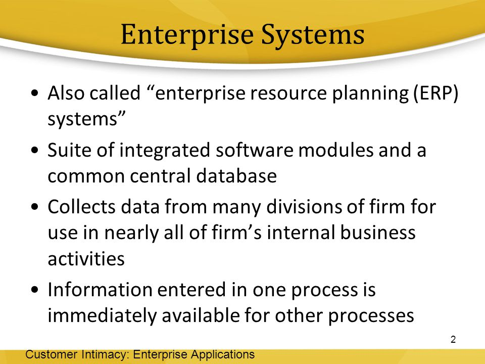 Enterprise Systems Also called enterprise resource planning (ERP) systems Suite of integrated software modules and a common central database.