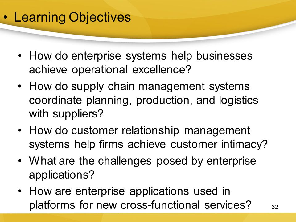 Learning Objectives How do enterprise systems help businesses achieve operational excellence