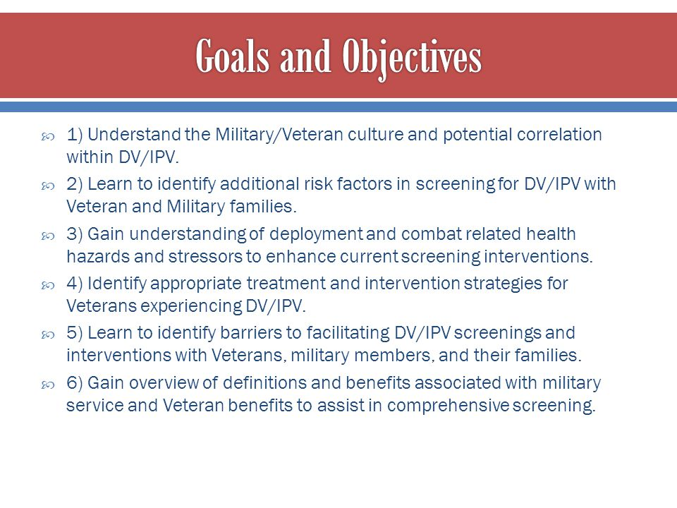 Goals and Objectives 1) Understand the Military/Veteran culture and potential correlation within DV/IPV.