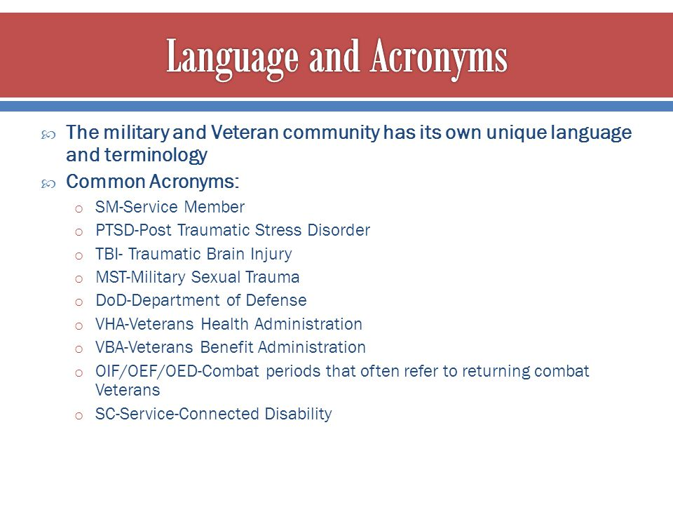 Language and Acronyms The military and Veteran community has its own unique language and terminology.