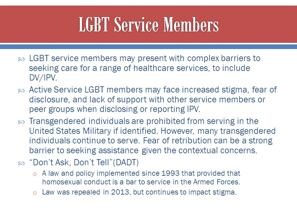 LGBT Service Members LGBT service members may present with complex barriers to seeking care for a range of healthcare services, to include DV/IPV.