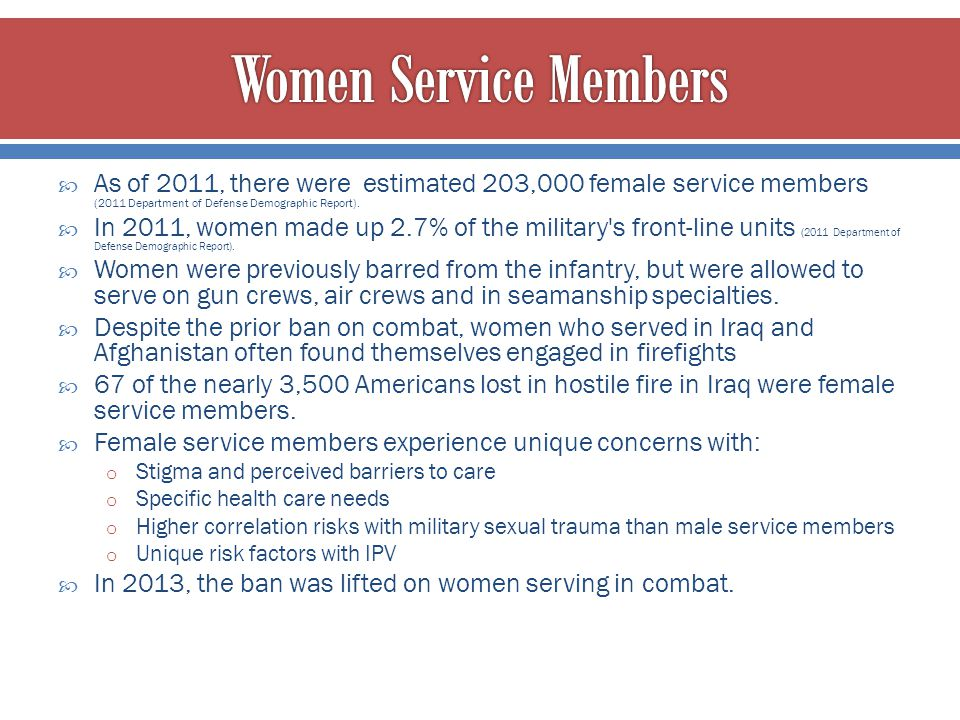 Women Service Members As of 2011, there were estimated 203,000 female service members (2011 Department of Defense Demographic Report).