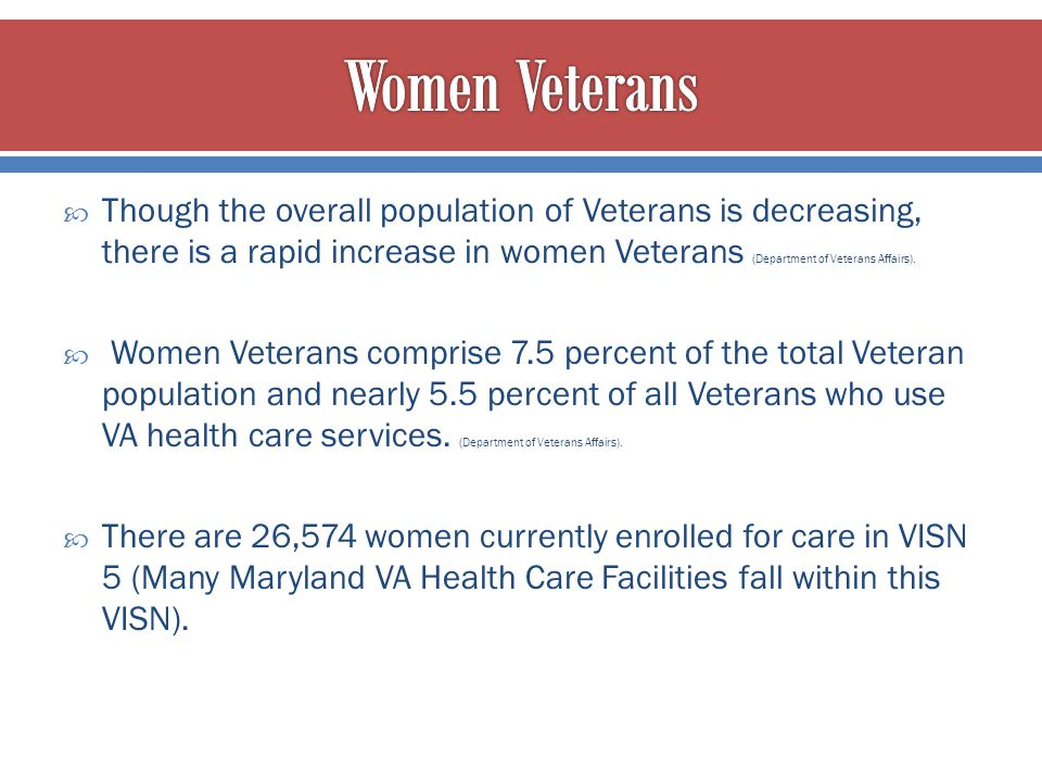 Women Veterans Though the overall population of Veterans is decreasing, there is a rapid increase in women Veterans (Department of Veterans Affairs).