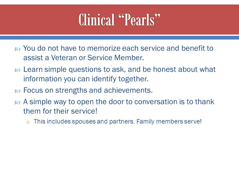 Clinical Pearls You do not have to memorize each service and benefit to assist a Veteran or Service Member.