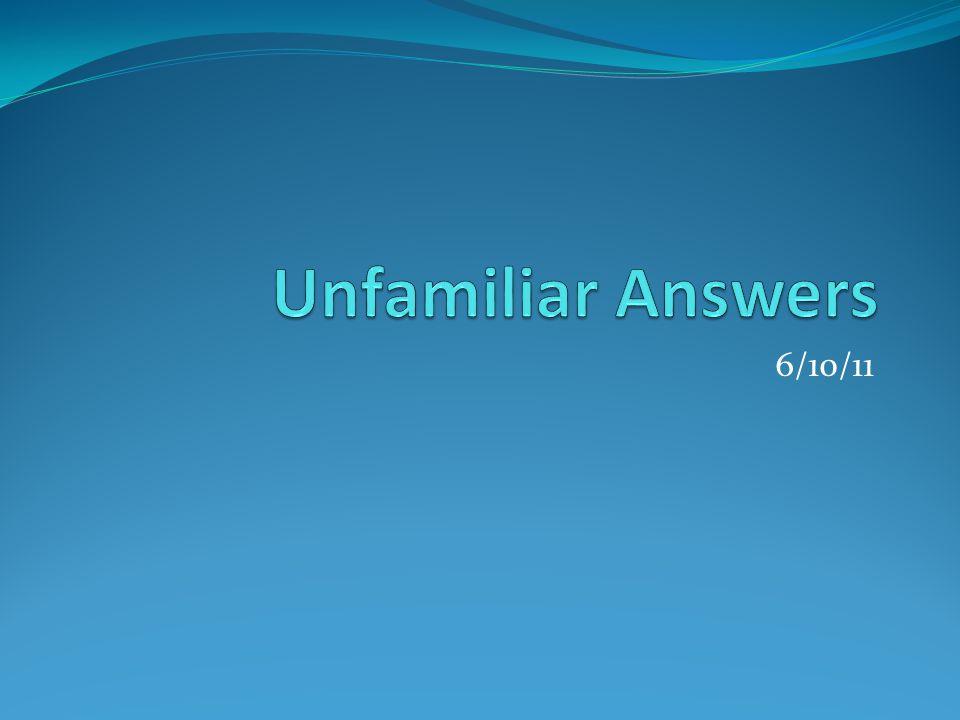 Unfamiliar Answers 6/10/11