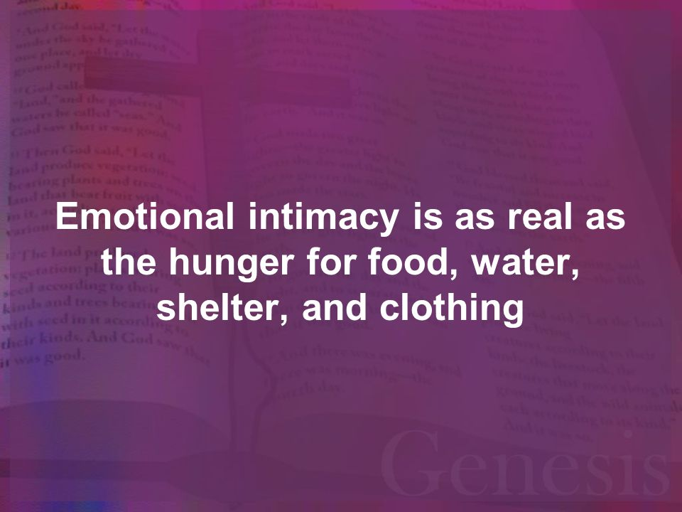 Emotional intimacy is as real as the hunger for food, water, shelter, and clothing