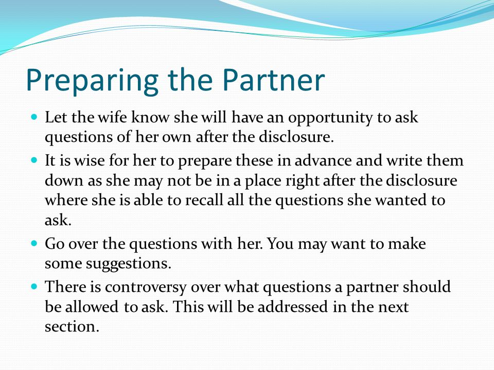 Preparing the Partner Let the wife know she will have an opportunity to ask questions of her own after the disclosure.