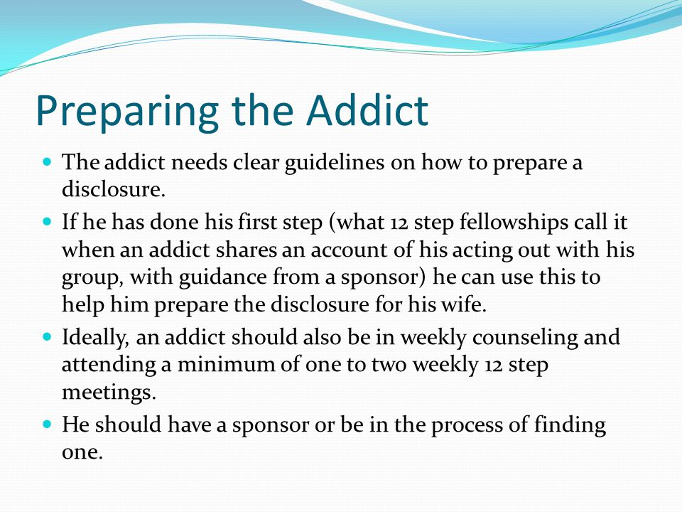 Preparing the Addict The addict needs clear guidelines on how to prepare a disclosure.
