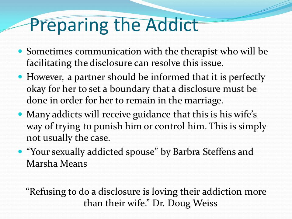 Preparing the Addict Sometimes communication with the therapist who will be facilitating the disclosure can resolve this issue.
