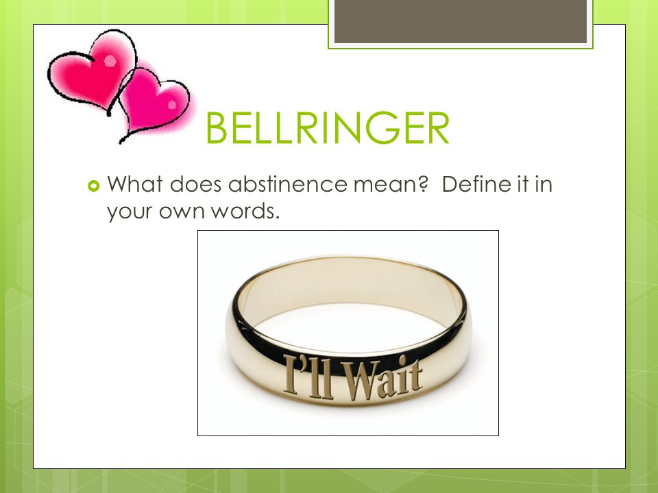 BELLRINGER What does abstinence mean Define it in your own words.