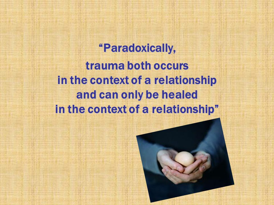 Paradoxically, trauma both occurs in the context of a relationship and can only be healed in the context of a relationship