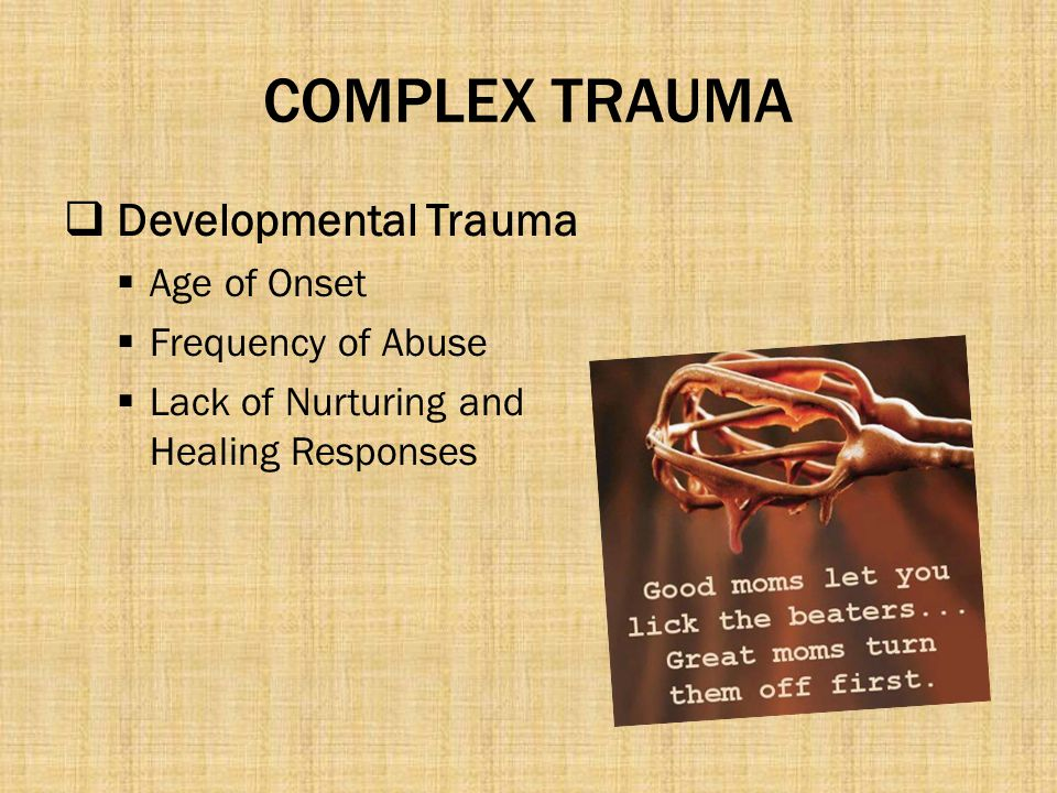 COMPLEX TRAUMA Developmental Trauma Age of Onset Frequency of Abuse