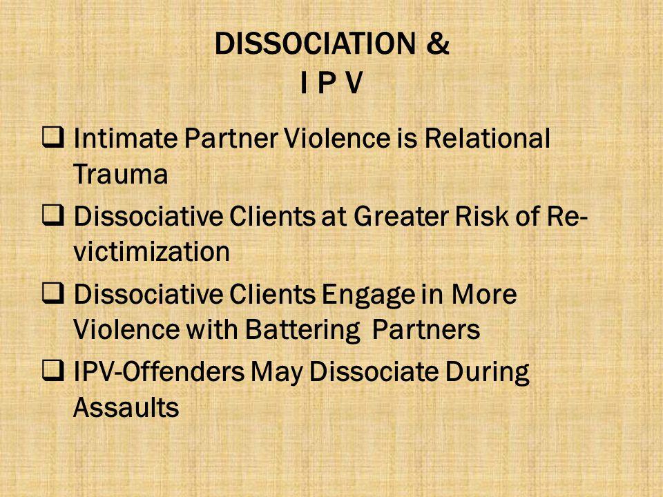 DISSOCIATION & I P V Intimate Partner Violence is Relational Trauma