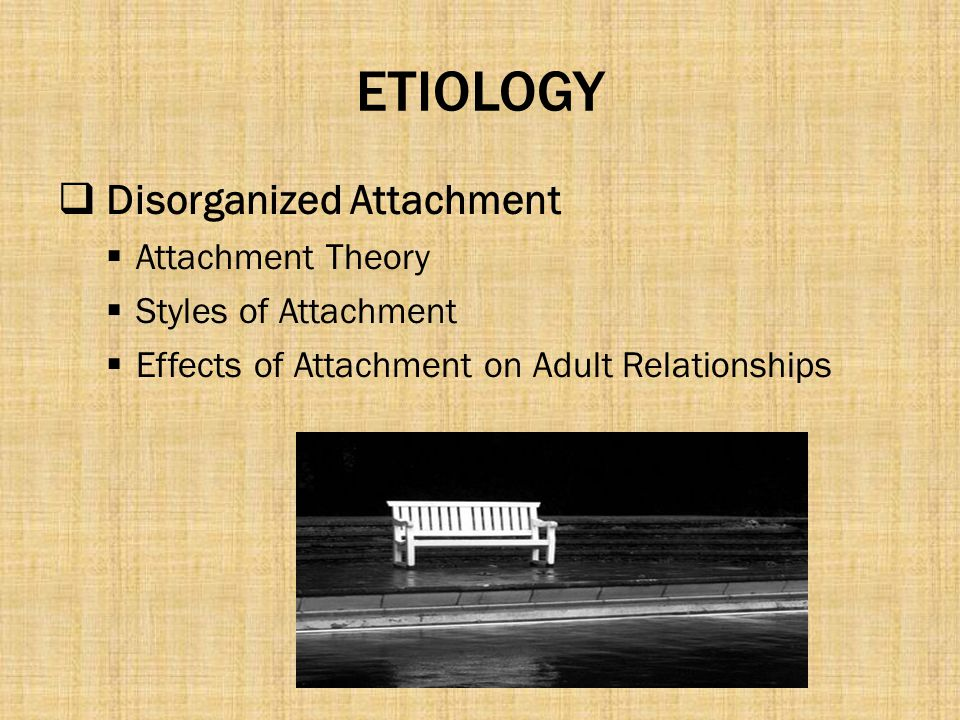 ETIOLOGY Disorganized Attachment Attachment Theory