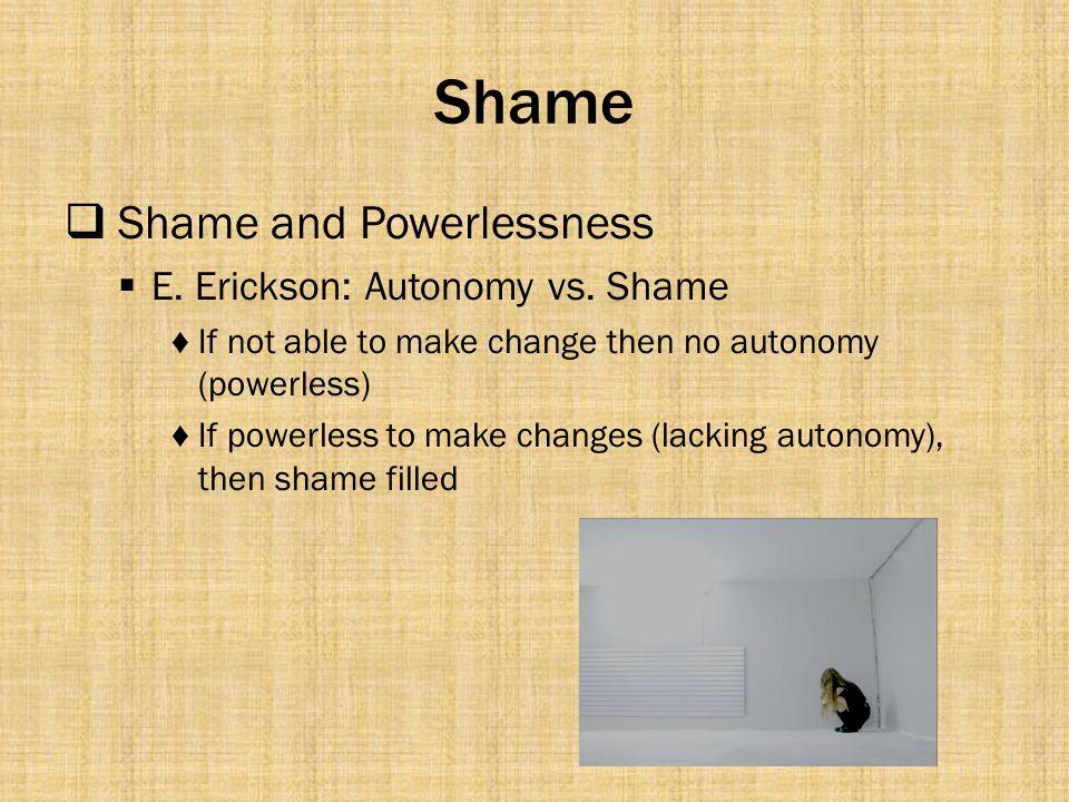Shame Shame and Powerlessness E. Erickson: Autonomy vs. Shame