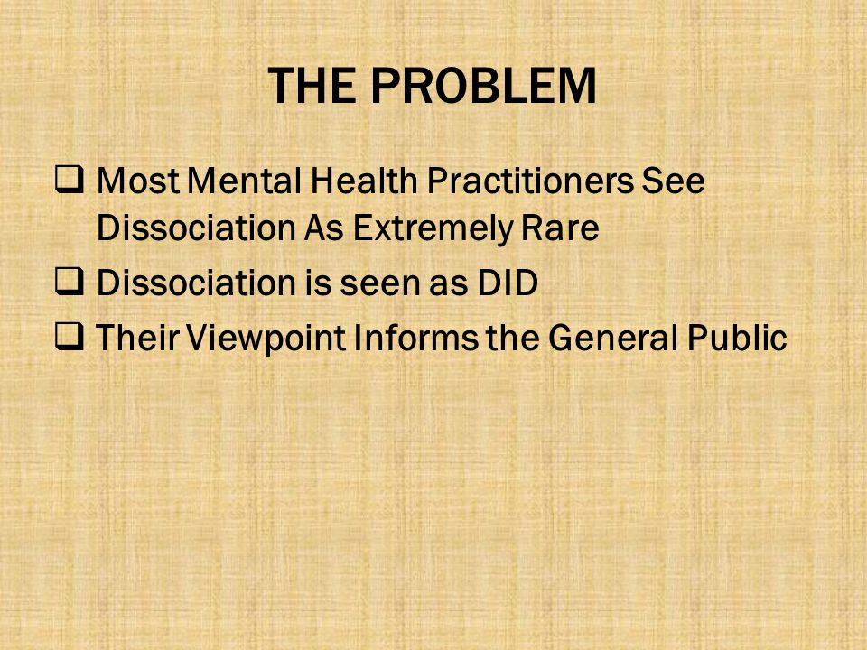 THE PROBLEM Most Mental Health Practitioners See Dissociation As Extremely Rare. Dissociation is seen as DID.