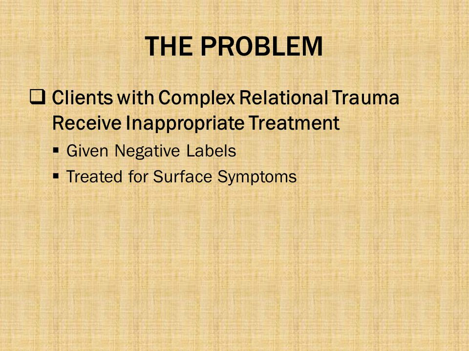 THE PROBLEM Clients with Complex Relational Trauma Receive Inappropriate Treatment. Given Negative Labels.