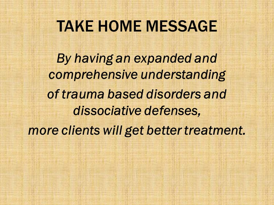 TAKE HOME MESSAGE By having an expanded and comprehensive understanding. of trauma based disorders and dissociative defenses,